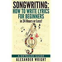 How to write a song: How to Write Lyrics for Beginners in 24 Hours or Less!: A Detailed Guide (Songwriting, Writing better lyrics, Writing melodies, Songwriting exercises Book 3)