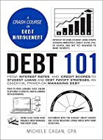 Debt 101: From Interest Rates and Credit Scores to Student Loans and Debt Payoff Strategies, an Essential Primer on Managing Debt