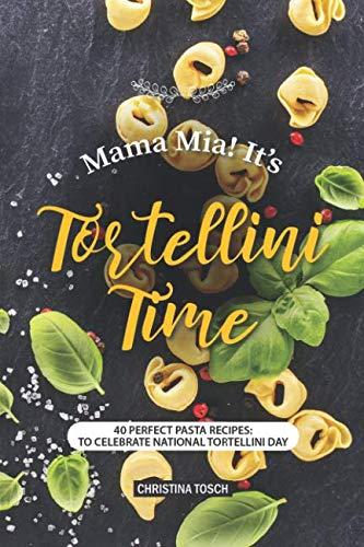 Mama Mia! It's Tortellini Time: 40 Perfect Pasta Recipes: to Celebrate National Tortellini Day