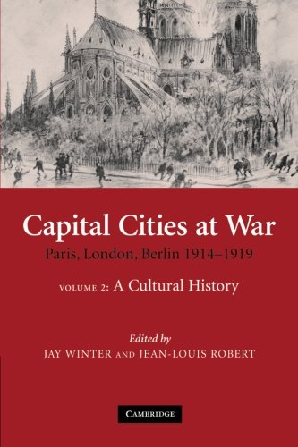 Capital Cities at War: Volume 2, A Cultural History: Paris, London, Berlin 1914-1919 (Studies in the Social and Cultural History of Modern Warfare)