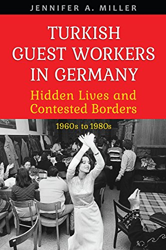 Turkish Guest Workers in Germany: Hidden Lives and Contested Borders, 1960s to 1980s (German and European Studies) ()
