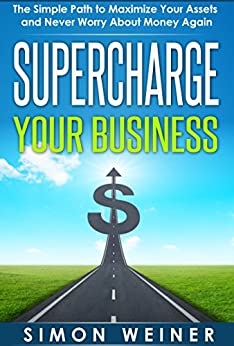 Supercharge Your Business: The Simple Path to Maximize Your Assets and Never Worry About Money Again by [Weiner, Simon]