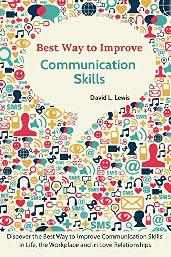 Best Way to Improve Communication Skills: Discover the Best Way to Improve Communication Skills in Life, the Workplace and in Love Relationships (Best Way To Improve Communication Skills)