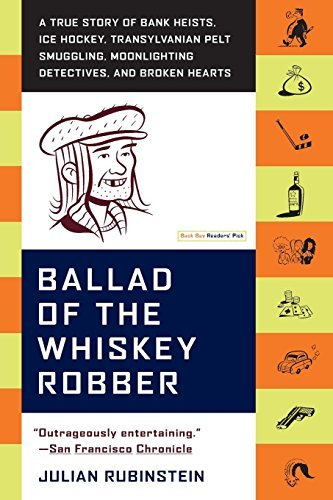 Ballad of the Whiskey Robber: A True Story of Bank Heists, Ice Hockey, Transylvanian Pelt Smuggling, Moonlighting Detectives, and Broken Hearts by Julian Rubinstein (2005-09-13)