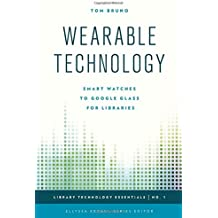 Wearable Technology: Smart Watches to Google Glass for Libraries (Library Technology Essentials)
