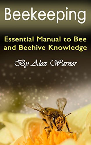 Beekeeping: The Essential Manual to Bee and Beehive Knowledge by [Warner, Alex]