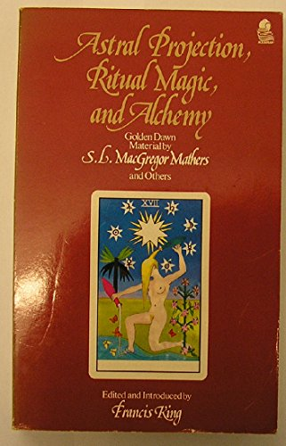 Astral Projection, Ritual Magic, and Alchemy: Golden Dawn Material by S.L. MacGregor Mathers and - S Astral