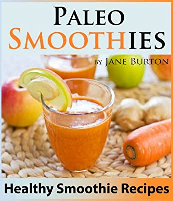 Paleo Smoothies for Weight Loss: Healthy Smoothie Recipes Book with Over 60 Nutritious Paleo Fruit, Vegetable, Protein and Dairy Free Smoothies (Paleo ... Lunch, Dinner & Desserts Recipe Book 13)