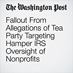 Fallout From Allegations of Tea Party Targeting Hamper IRS Oversight of Nonprofits | Robert O'Harrow Jr.