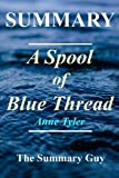 Summary - A Spool of Blue Thread: By Anne Tyler (A Spool of Blue Thread: A Full Novel Summary - Book, Paperback, Hardcover, Audiobook, Audible Book 1)