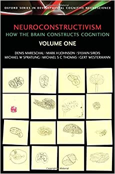 Neuroconstructivism - I: How the brain constructs cognition: How the Brain Constructs Cognition v. 1 (Developmental Cognitive Neuroscience)