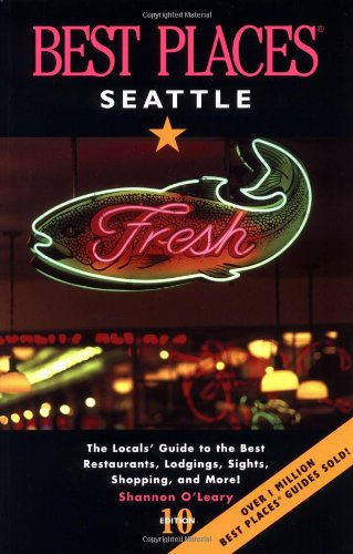 Best Places Seattle: The Locals' Guide to the Best Resturants, Lodging, Sights, Shopping, and More!