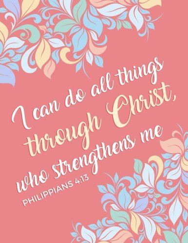 Philippians 4:13 I Can Do All Things Through Christ, Who Strengthens Me: Composition Book Journal 8.5 X 11 Large (Christian Journals For Women to Write In) (Volume 9) ebook