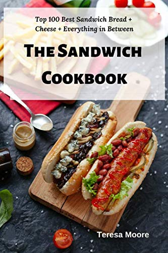 The Sandwich Cookbook:  Top 100 Best Sandwich Bread + Cheese + Everything in Between (Delicious Recipes) by Teresa Moore