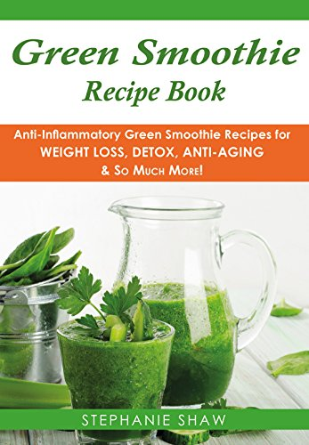 Green Smoothie Recipe Book: Anti-Inflammatory Green Smoothie Recipes for Weight Loss, Detox, Anti-Aging & So Much More! (Recipes for a Healthy Life Book Book 4)