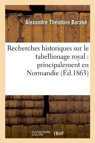 Download Recherches Historiques Sur Le Tabellionage Royal: Principalement En Normandie (Ed.1863) (Histoire) (French Edition) PDF