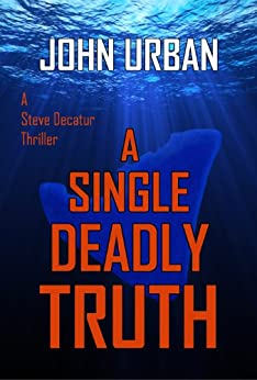 A Single Deadly Truth (A Steve Decatur Thriller) by [Urban, John]