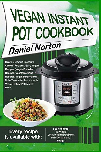 Vegan Instant Pot Cookbook: Healthy Electric Pressure Cooker Recipes, Easy Vegan Recipes (Vegan Breakfast Recipes, Vegetable Soup Recipes, and Main Vegetarian Dishes) with Vegan Instant