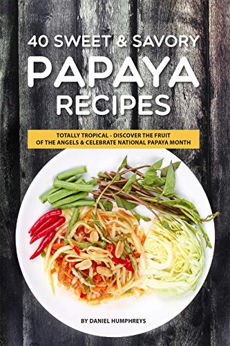 40 Sweet & Savory Papaya Recipes: Totally Tropical - Discover the Fruit of the Angels Celebrate National Papaya Month by Daniel Humphreys