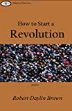 How to Start a Revolution, Robert Daylin Brown, 1847282148