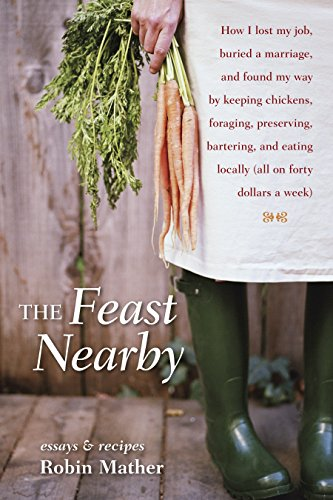 The Feast Nearby: How I lost my job, buried a marriage, and found my way by keeping chickens, foraging, preserving, bartering, and eating locally (all on $40 a week) by Robin Mather