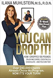 You Can Drop It!: How I Dropped 100 Pounds Enjoying Carbs, Cocktails & Chocolate–and You Can