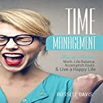 Time Management: How to Achieve Work-Life Balance, Accomplish Goals, and Live a Happy Life | Russell Davis