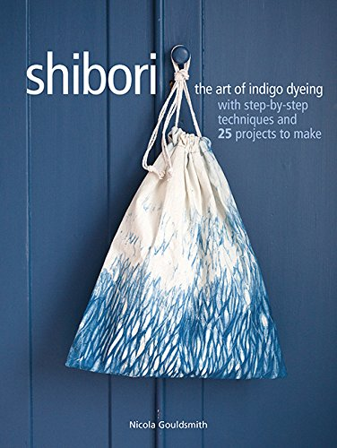 (Shibori: The art of indigo dyeing with step-by-step techniques and 25 projects to make)