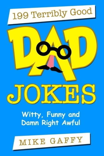 199 Terribly Good DAD JOKES: Witty, Funny and Damn Right Awful!