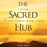 The Sacred Hub: Living in the Shimmering Light of Your True Self | Robert Rabbin