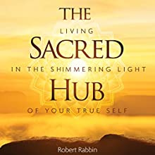 The Sacred Hub: Living in the Shimmering Light of Your True Self Audiobook by Robert Rabbin Narrated by Toby Sheets