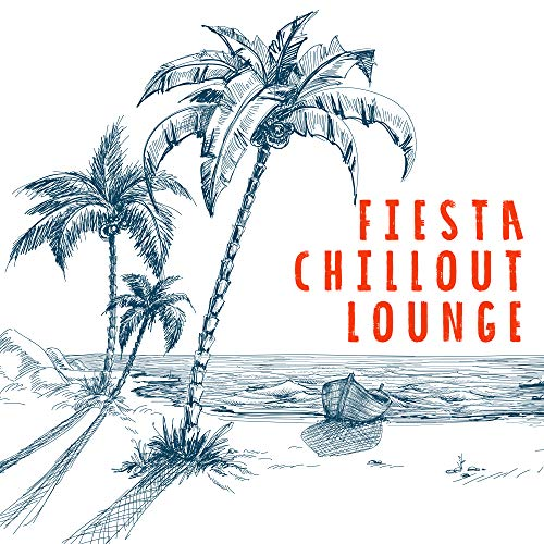 Fiesta Chillout Lounge: Collection of Best Relaxation Chill Out Music in 2019, Deep Slow Beats & Ambient Sensual Melodies, Songs Created for Total Relax, Full Rest, Calm Down