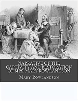 narrative of the captivity and restoration of mrs mary rowlandson  narrative of the captivity and restoration of mrs mary rowlandson mary rowlandson 9781517601782 com books