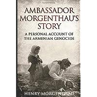 Ambassador Morgenthau's Story: A Personal Account of the Armenian Genocide
