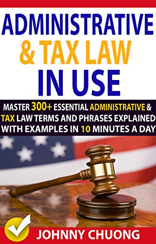 Administrative And Tax Law In Use : Master 300+ Administrative And Tax Law Terms And Phrases Explained With Examples In 10 Minutes A Day