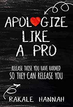 Apologize Like A Pro: Release Those You Have Harmed So They Can Release You by [Hannah, Rakale]