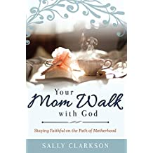 Your Mom Walk with God: Staying Faithful on the Path of Motherhood