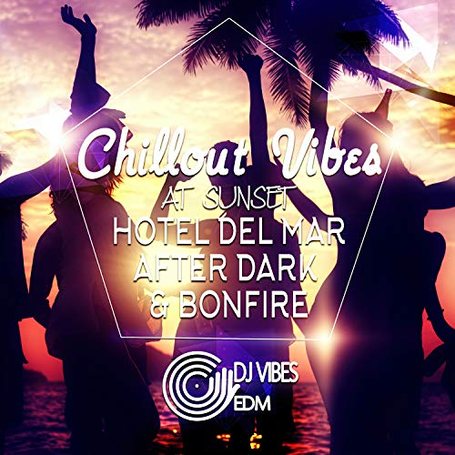 Chillout Vibes at Sunset: Best Experience Chill and Sexy Electronic Vibration for Beach Party, Cocktail Party and Holiday Time, BGM, Hotel del Mar After Dark & Bonfire (Best Dark Electronic Music)