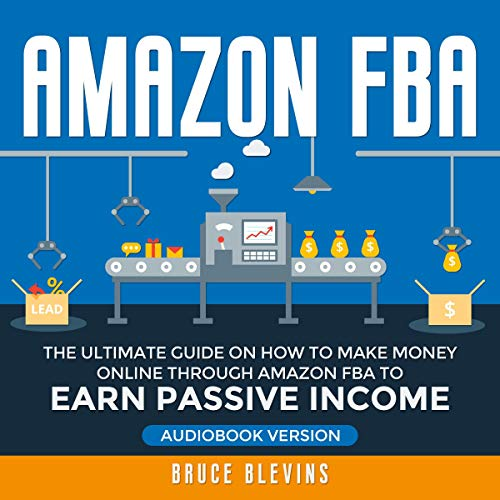 Amazon FBA: The Ultimate Guide on How to Make Money Online Through Amazon FBA to Earn Passive Income