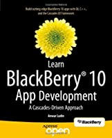 Learn BlackBerry 10 App Development: A Cascades-Driven Approach Front Cover