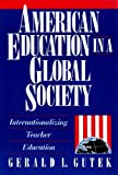 American Education in a Global Society : Internationalizing Teacher Education, Gutek, Gerald L., 0801305306
