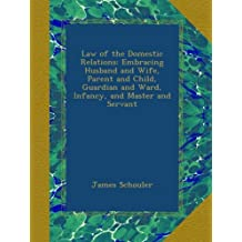 Law of the Domestic Relations: Embracing Husband and Wife, Parent and Child, Guardian and Ward, Infancy, and Master and Servant