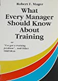 What Every Manager Should Know about Training : Or I've Got a Training Problem and Other Odd Ideas, Mager, Robert F., 1879618087