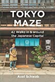 Tokyo Maze - 42 Walks in and Around the Japanese Capital: A Guide with 108 Photos, 48 Maps, 300 Weblinks and 100 Tips