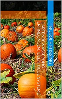 Gartenbewässerung - Erfindungen, Ideen, neue Systeme (German Edition)