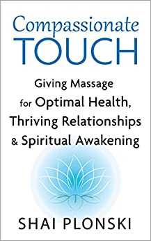 Compassionate Touch: Giving Massage for Optimal Health, Thriving Relationships & Spiritual Awakening by [Plonski, Shai]