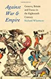 Against War and Empire : Geneva, Britain, and France in the Eighteenth Century, Whatmore, Richard, 0300175574