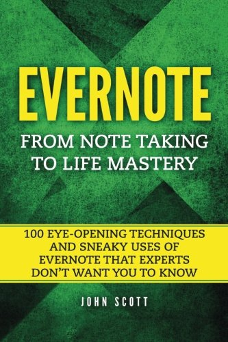Evernote  From Note Taking To Life Mastery  100 Eye Opening Techniques And Sneaky Uses Of Evernote That Experts Don T Want You To Know
