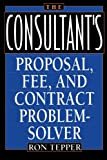 The Consultant's Proposal, Fee, and Contract Problem-Solver, Ronald Tepper and Ron Tepper, 0471582131