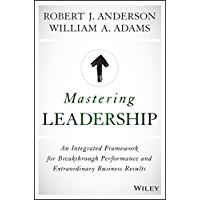 Mastering Leadership: An Integrated Framework for Breakthrough Performance and Extraordinary Business Results (English Edition)